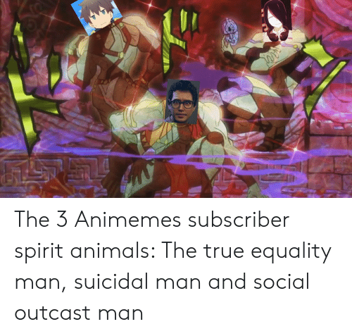Animals, Anime, and True: The 3 Animemes subscriber spirit animals: The true equality man, suicidal man and social outcast man