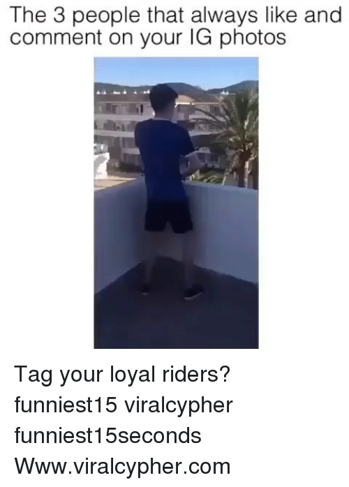 Funny, Com, and Photos: The 3 people that always like and  comment on your IG photos Tag your loyal riders? funniest15 viralcypher funniest15seconds Www.viralcypher.com