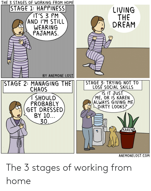 Lost, Dirty, and Home: THE 3 STAGES OF WORKING FROM HOME  STAGE 1: HAPPINESS  IT'S 3 PM  AND I'M STILL  WEARING  PAJAMAS  LIVING  THE  DREAM  BY ANEMONE LOST  STAGE 2: MANAGING THESTAGE 3 TRYING NOT TO  LOSE SOCIAL SKILLS  IS IT JUST  ME, OR IS KAREN  ALWAYS GIVING ME  DIRTY LOOKS?  CHAOS  I SHOUlD  PROBABLY  GET DRESSED  BY 10...  30  KAREN  ANEMONELOST.COM The 3 stages of working from home