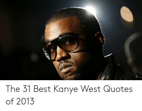 The 31 Best Kanye West Quotes Of 2013 Kanye Meme On Me Me
