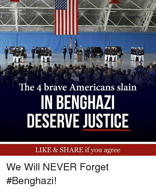 Memes, Brave, and Justice: The 4 brave Americans slain  IN BENGHAZ  DESERVE JUSTICE  LIKE & SHARE if you agree We Will NEVER Forget #Benghazi!