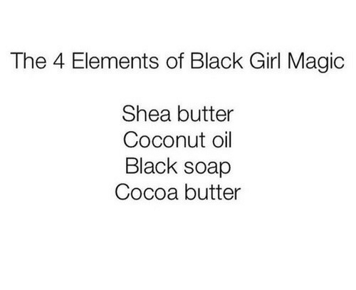 Black, Coconut Oil, and Girl: The 4 Elements of Black Girl Magic  Shea butter  Coconut oil  Black soap  Cocoa butter