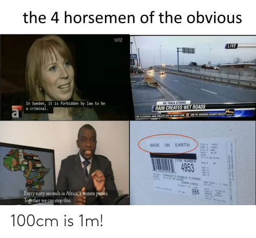 Africa, Blue, and Canvas: the 4 horsemen of the obvious  (LIVE  svt2  WE TRACK STORMS  RAIN CREATES WET ROADS  In Sweden, it is forbidden by law to be  ARC OF JACKSON COUNTY DELAY  a criminal.  ORE CLOSINGS AND DELAYS GO TO WAFF.COM  4953  ITEM #  COMP # 14953  DIST # 986  EARTH  MADE ON  BLUE  SHIFT  SIZE  18 X 27 NO GLASS  ITEM NUMBER  80  MLD #  4953  MAT 1  MAT 2  MAT 3  MAT 4  41364 049532  TITLE: TERRACOTTA BUBBLE FLOWERS  SIZE:  18 X 27 NO GLASS  COMP DESC  ABU1023  CUs ITM:  JV ITEM  COMP# 14953  O# 265417 C# 1998  DATE  CUST #  ORDER# 265417  CUS-ITM:  9/28/10  1998  SERLAL 5145143  986  BLUE  Every sixty seconds in Africa, a minute passes.  Together we can stop this.  SERIAL E5145143  CANVAS 12 OZ TRANSFER PAINT EDGES RAISIN  93120 FORMALDEHYDE COMPLIANT 100cm is 1m!