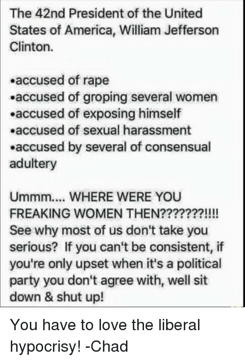 America, Love, and Memes: The 42nd President of the United  States of America, William Jefferson  Clinton  accused of rape  .accused of groping several women  .accused of exposing himself  .accused of sexual harassment  .accused by several of consensual  adultery  Ummm.... WHERE WERE YOU  FREAKING WOMEN THEN???????!!!!  See why most of us don't take you  serious? If you can't be consistent, if  only upset when it's a political  party you don't agree with, well sit  down & shut up! You have to love the liberal hypocrisy!  -Chad