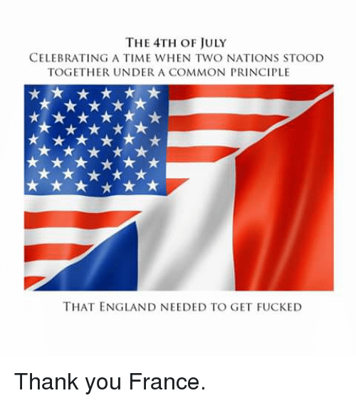 England, Funny, and Thank You: THE 4TH OF JULY  CELEBRATING A TIME WHEN TWO NATIONS STOOD  TOGETHER UNDER A COMMON PRINCIPLE  THAT ENGLAND NEEDED TO GET FUCKED Thank you France.