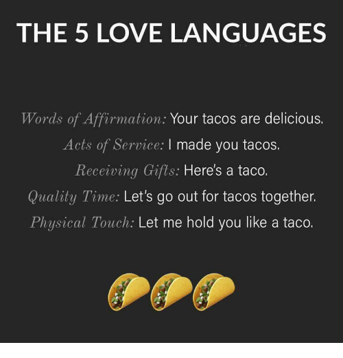 Love, Time, and Physical: THE 5 LOVE LANGUAGES  Words of Affirmation: Your tacos are delicious.  Acts of Service: I made you tacos.  Receiving Gifts: Here's a taco.  Quality Time: Let's go out for tacos together.  Physical Touch: Let me hold you like a taco.