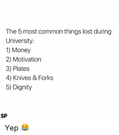 Money, Lost, and Common: The 5 most common things lost during  University  1) Money  2) Motivation  3) Plates  4) Knives & Forks  5) Dignity  SP Yep 😂