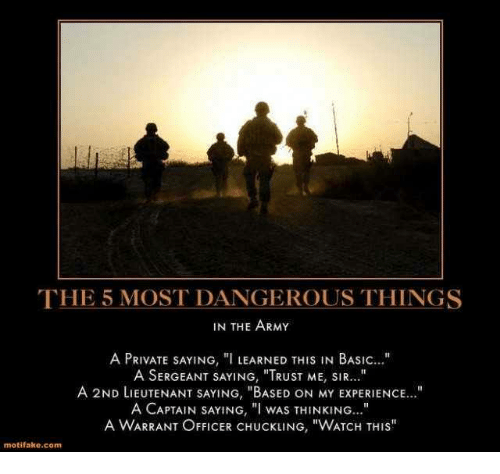 "Army, Office, and Watch: THE 5 MOST DANGEROUS THINGS  IN THE ARMY  A PRIVATE SAYING, ""I LEARNED THIS IN BASIC  A SERGEANT SAYING, ""TRUST ME, SIR...""  A 2ND LIEUTENANT SAYING, ""BASED ON MY ExPERIENCE...""  A CAPTAIN SAYING, ""I WAS THINKING  A WARRANT OFFICER CHUCKLING, ""WATCH THIS""  motifako.com"