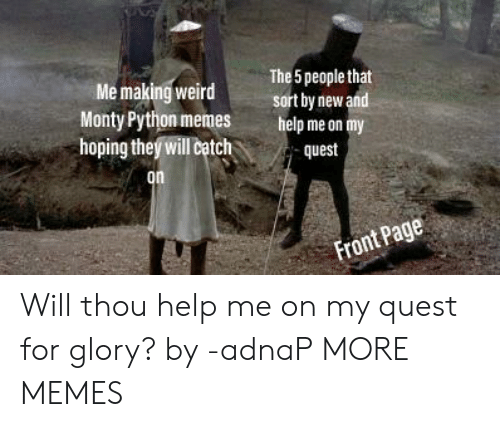 Dank, Memes, and Target: The 5 people that  sort by newand  Me making weird  Monty Python memes  hoping theý will chquest  help me on my  on Will thou help me on my quest for glory? by -adnaP MORE MEMES