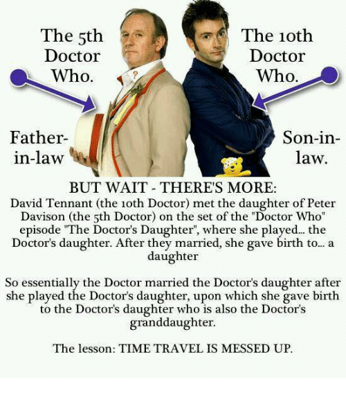 """Doctor, Memes, and Doctor Who: The 5th  Doctor  Who.  The 1oth  Doctor  Who.  Father  in-law  Son-in-  law  BUT WAIT THERES MORE:  David Tennant (the 1oth Doctor) met the daughter of Peter  Davison (the 5th Doctor) on the set of the """"Doctor Who  episode """"The Doctor's Daughter, where she played... the  Doctor's daughter. After they married, she gave birth to... a  daughter  So essentially the Doctor married the Doctor's daughter after  she played the Doctor's daughter, upon which she gave birth  to the Doctor's daughter who is also the Doctor's  granddaughter  The lesson: TIME TRAVEL IS MESSED UP."""