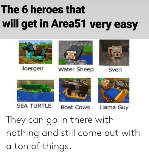 Heroes, Turtle, and Water: The 6 heroes that  will get in Area51 very easy  Joergen  Water Sheep  Sven  SEA TURTLE  Boat Cows  Llama Guy They can go in there with nothing and still come out with a ton of things.
