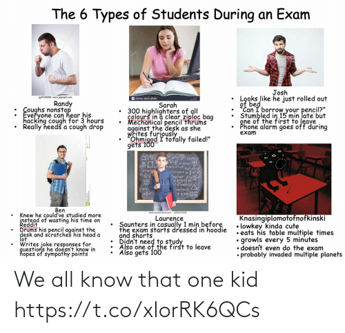 "Cute, Head, and Phone: The 6 Types of Students During an Exam  hnkstock  GOGRAFT  Josh  Looks like he just rolled out  of bed  ""Can I borrow your pencil?""  Stumbled in 15 min late but  gne of the first to leave  Phone alarm goes off during  exam  9970196936 www.gograph.com  a alamy stock photo  Randy  : Coughs nonstop  Everyone can hear his  hacking cough for 3 hours  Really needš a cough drop  Sarah  300 highlighters of all  colourš in a clear ziploc bag  Mechanical pencil thrums  against the desk as she  writes furiously  Ohmigod I totally failed!""  gets 100  3,3vj=pt  3y2a  Stocfd  Vhutter  L42/3w}  A-2.022  Ben  www.shutterstock.com - 1035172549  Knew he could've studied more  instead of wasting his time on  Reddit  Drums his pencil against the  desk and scratches his head a  lot  Writes joke responses for  questions he doesn't know in  hopes of sympathy points  Knasingiplomotofnofkinski  • lowkey kinda cute  • eats his table multiple times  growls every 5 minutes  • doesn't even do the exam  • probably invaded multiple planets  Laurence  Saunters in casually 1 min before  the exam starts dressed in hoodie  and shorts  Also one of the first to leave  Also gets 100 We all know that one kid https://t.co/xIorRK6QCs"