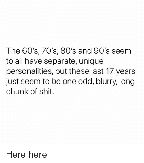 80s, Ironic, and Shit: The 60's, 70's, 80's and 90's seem  to all have separate, unique  personalities, but these last 17 years  just seem to be one odd, blurry, long  chunk of shit. Here here