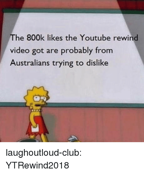 Club, Tumblr, and youtube.com: The 800k likes the Youtube rewind  video got are probably from  Australians trying to dislike laughoutloud-club:  YTRewind2018
