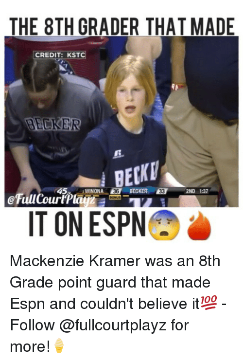 Espn, Memes, and 🤖: THE 8TH GRADER THAT MADE  CREDIT: KST  45  BECKER 53  WINONA  2ND 137  IT ON ESPN Mackenzie Kramer was an 8th Grade point guard that made Espn and couldn't believe it💯 - Follow @fullcourtplayz for more!🍦