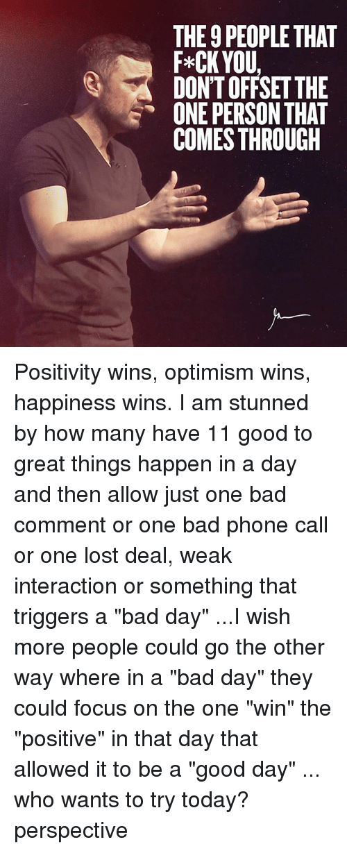 "Bad, Bad Day, and Memes: THE 9 PEOPLE THAT  F *CK YOU,  DON'T OFFSET THE  ONE PERSON THAT  COMES THROUGH Positivity wins, optimism wins, happiness wins. I am stunned by how many have 11 good to great things happen in a day and then allow just one bad comment or one bad phone call or one lost deal, weak interaction or something that triggers a ""bad day"" ...I wish more people could go the other way where in a ""bad day"" they could focus on the one ""win"" the ""positive"" in that day that allowed it to be a ""good day"" ... who wants to try today? perspective"
