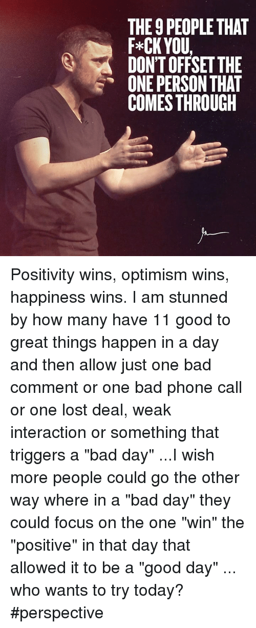 "Bad, Bad Day, and Memes: THE 9 PEOPLETHAT  F*CK YOU,  DONTOFFSET THE  ONE PERSON THAT  COMES THROUGH Positivity wins, optimism wins, happiness wins. I am stunned by how many have 11 good to great things happen in a day and then allow just one bad comment or one bad phone call or one lost deal, weak interaction or something that triggers a ""bad day"" ...I wish more people could go the other way where in a ""bad day"" they could focus on the one ""win"" the ""positive"" in that day that allowed it to be a ""good day"" ... who wants to try today? #perspective"