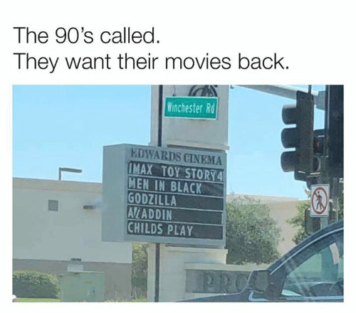Child's Play, Dank, and Godzilla: The 90's called.  They want their movies back  Winchester Rd  EDWARDS CINEMA  IMAX TOY STORY4  MEN IN BLACK  GODZILLA  AV/ADDIN  CHILDS PLAY  PRO