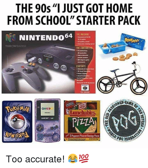 "School, Home, and Starter Pack: THE 90s""I JUST GOT HOME  FROM SCHOOL"" STARTER PACK  THE NRCHIE  NINTENDO64  NINTENDONM  precise matien  CONTENTS  30 Mand  申  ONED  GAMEBOY  lunchables  3 Pepperoni Plaored Sausage Pizzas Too accurate! 😂💯"