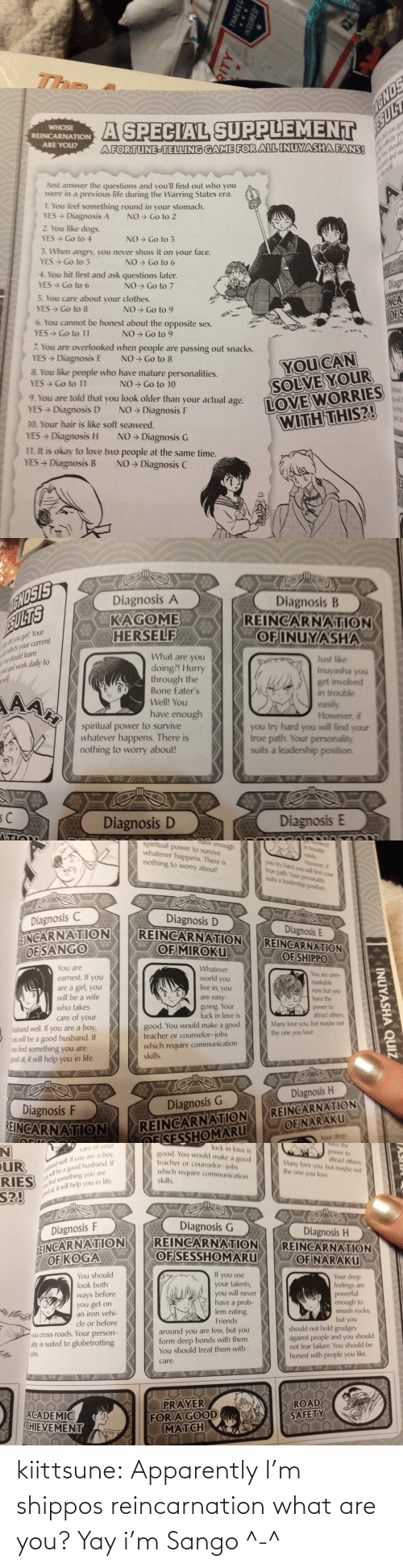 Apparently, Clothes, and Dogs: The  A SPECIAL SUPPLEMENT  AGNOS  ESULT  WHOSE  REINCARNATION  ARE YOU?  you ge  lests yo  u should  A FORTUNE-TELLING GAME FOR ALL INUYASHA FANS!  Just answer the questions and you'll find out who you  were in a previous life during the Warring  1. You feel something round in your stomach.  YES Diagnosis A  2. You like dogs.  past and we  tes era  NO > Go to 2  YES → Go to 4  NO → Go to 3  3. When angry, you never show it on your face.  YES> Go to 5  NO → Go to 6  4. You hit first and ask questions later.  YES Go to 6  NO → Go to 7  5. You care about your clothes.  Diagn  YES> Go to 8  NO → Go to 9  INGA  OFS  6. You cannot be honest about the opposite sex.  YES  Go to 11  NO → Go to 9  7. You are overlooked when people are passing out snacks.  YES Diagnosis E  8. You like people who have mature personalities.  YES Go to 11  NO → Go to 8  YOU CAN  NO → Go to 10  SOLVE YOUR  dand  9. You are told that you look older than your  YES Diagnosis D  LOVE WORRIES  WITH THIS?!  actual  NO → Diagnosis F  age.  10. Your hair is like soft seaweed.  wind  and at  YES Diagnosis H  NO → Diagnosis G  11. It is okay to love two people at the same time.  YES Diagnosis B  NO → Diagnosis C  TRACKED  INSURED   ENOSIS  SULTS  Diagnosis A  Diagnosis B  REINCARNATION  OF INUYASHA  KAGOME  HERSELF  r did you get? Your  refects your current  Au should learn  axt and work daily to  What are you  Just like  Inuyasha you  get involved  in trouble  easily.  However, if  you try hard you will find your  true path. Your personality  suits a leadership position.  doing?! Hurry  through the  Bone Eater's  AAH  Well! You  have enough  spiritual power to survive  whatever happens. There is  nothing to worry about!  Diagnosis D  Diagnosis E  ה   hoked  in trouble  dve enough  power to survive  whatever happens. There is  spiritual  easily  However i  you try hand you will find your  true path. Your personality  suits a leadership position.  nothing to worry about!  Diagn