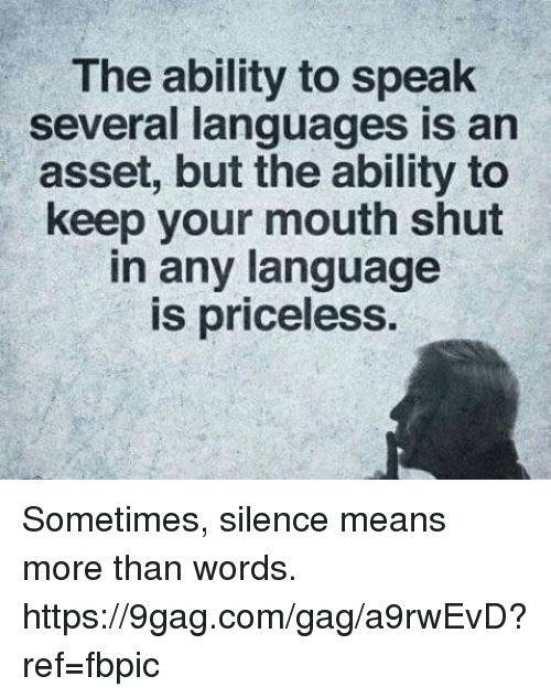 9gag, Dank, and Ability: The ability to speak  several languages is an  asset, but the ability to  keep your mouth shut  in any language  is priceless Sometimes, silence means more than words. https://9gag.com/gag/a9rwEvD?ref=fbpic