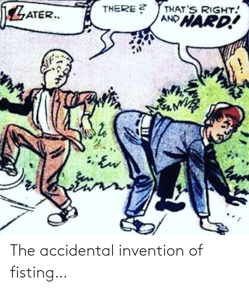 Invention, The, and Accidental: The accidental invention of fisting…
