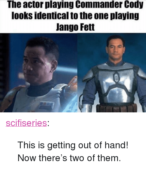 """Tumblr, Blog, and Http: The actor playing Commander Cody  looks identical to the one playing  Jango Fett <p><a href=""""http://scifiseries.tumblr.com/post/172565994175/this-is-getting-out-of-hand-now-theres-two-of"""" class=""""tumblr_blog"""">scifiseries</a>:</p>  <blockquote><p>This is getting out of hand! Now there's two of them.</p></blockquote>"""