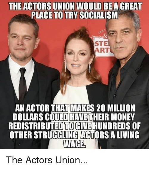 Money, Socialism, and Conservative: THE ACTORS UNION WOULD BEA GREAT  PLACE TO TRY SOCIALISM  STE  ART  AN ACTOR THAT MAKES 20 MILLION  DOLLARS COULD HAVE THEIR MONEY  REDISTRIBUTED TOGIVE HUNDREDS OF  OTHER STRUGGLING ACTORS A LIVING  WAGE The Actors Union...