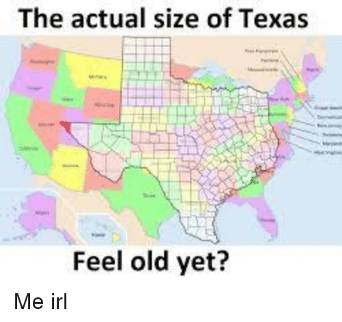 Map Of Texas Meme.The Actual Size Of Texas Feel Old Yet Texas Meme On Me Me