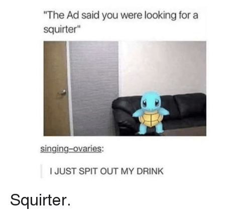 """Singing, Looking, and You: """"The Ad said you were looking for a  squirter""""  singing-ovaries:  I JUST SPIT OUT MY DRINK Squirter."""
