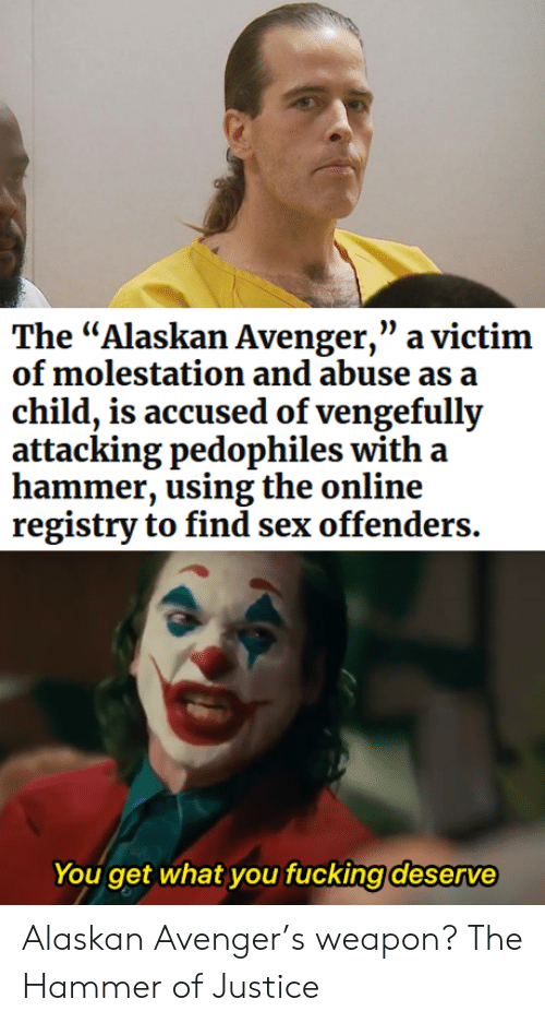 """Sex, Justice, and Online: The """"Alaskan Avenger,"""" a victim  of molestation and abuse as a  child, is accused of vengefully  attacking pedophiles with a  hammer, using the online  registry to find sex offenders.  You get what you fucking deserve Alaskan Avenger's weapon? The Hammer of Justice"""