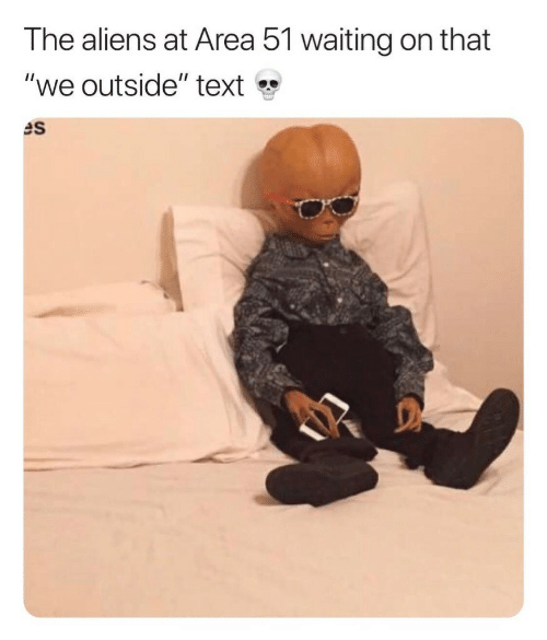 """Aliens, Text, and Waiting...: The aliens at Area 51 waiting on that  """"we outside"""" text  es"""