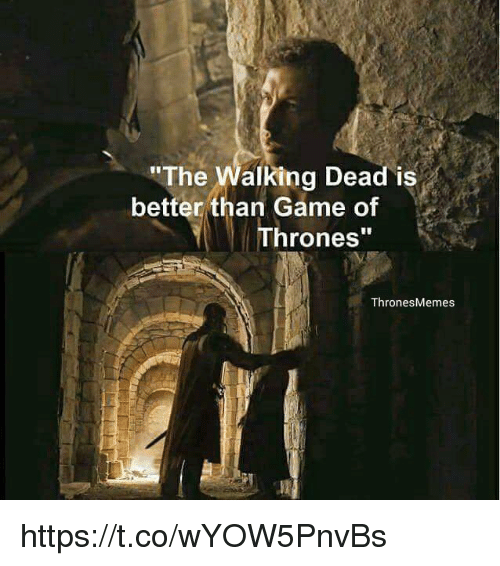 "Game of Thrones, Memes, and Game: ""The  alking Dead is  better than Game of  Thrones""  Thrones Memes https://t.co/wYOW5PnvBs"