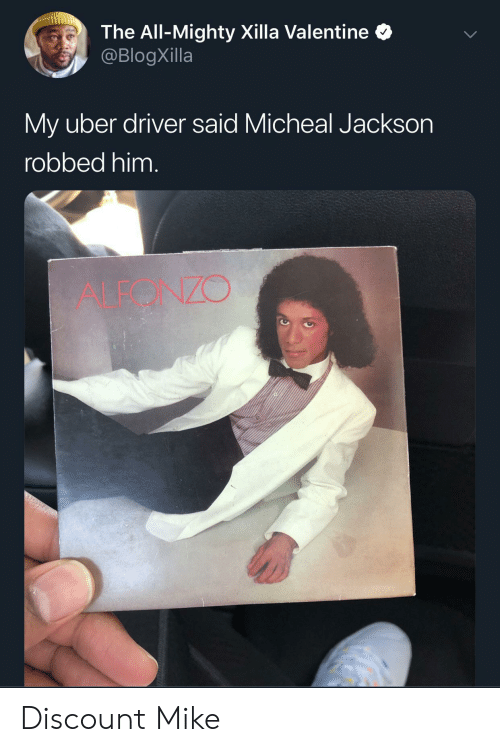 Uber, Uber Driver, and Mighty: The All-Mighty Xilla Valentine  @BlogXilla  My uber driver said Micheal Jackson  robbed him.  ALEONZO Discount Mike