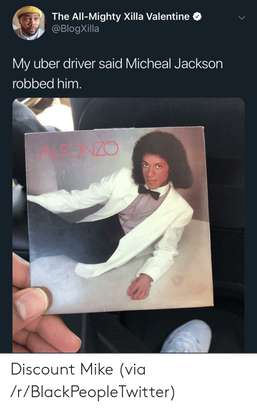 Blackpeopletwitter, Uber, and Uber Driver: The All-Mighty Xilla Valentine  @BlogXilla  My uber driver said Micheal Jackson  robbed him.  ALEONZO Discount Mike (via /r/BlackPeopleTwitter)