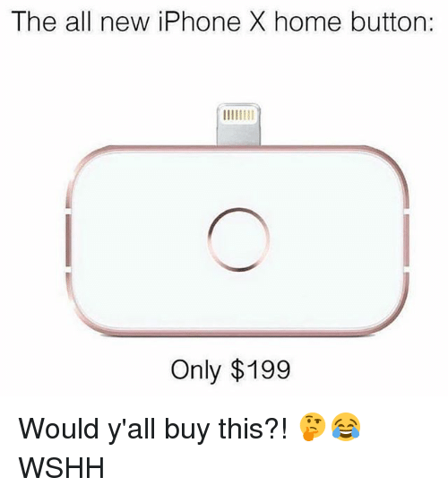 Iphone, Memes, and Wshh: The all new iPhone X home button:  Only $199 Would y'all buy this?! 🤔😂 WSHH