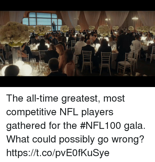 Memes, Nfl, and Time: The all-time greatest, most competitive NFL players gathered for the #NFL100 gala. What could possibly go wrong? https://t.co/pvE0fKuSye
