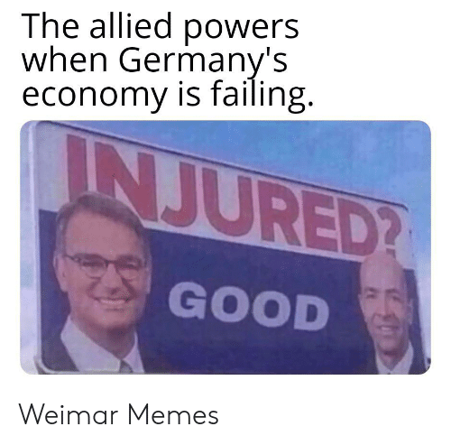 Memes, Good, and History: The allied powers  when Germany's  economy is failing.  INJURED?  GOOD Weimar Memes