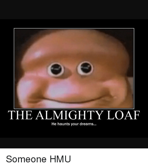 the almighty loaf he haunts your dreams someone hmu 9234735 ✅ 25 best memes about the almighty loaf the almighty loaf memes