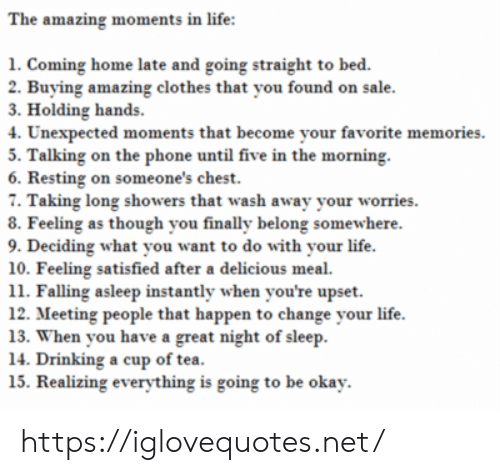Clothes, Drinking, and Life: The amazing moments in life:  1. Coming home late and going straight to bed.  2. Buying amazing clothes that you found on sale.  3. Holding hands  4. Unexpected moments that become your favorite memories  5. Talking on the phone until five in the morning.  6. Resting on someone's chest.  7. Taking long showers that wash away your worries  8. Feeling as though you finally belong somewhere.  9. Deciding what you want to do with your life  10. Feeling satisfied after a delicious meal  11. Falling asleep instantly when you're upset  12. Meeting people that happen to change your life  13. When you have a great night of sleep  14. Drinking a cup of tea.  15. Realizing everything is going to be okay https://iglovequotes.net/