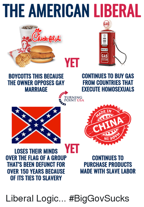 Logic, Marriage, and Memes: THE AMERICAN LIBERAL  GAS  YET  BOYCOTTS THIS BECAUSE  THE OWNER OPPOSES GAY  MARRIAGE  CONTINUES TO BUY GAS  FROM COUNTRIES THAT  EXECUTE HOMOSEXUALS  TURNING  POINT USA  E IN  CHINA  NI 3  LOSES THEIR MINDSYET  OVER THE FLAG OF A GROUP  THAT'S BEEN DEFUNCT FOR  OVER 150 YEARS BECAUSE MADE WITH  CONTINUES TO  PURCHASE PRODUCTS  SLAVE LABOR  OF ITS TIES TO SLAVERY Liberal Logic... #BigGovSucks