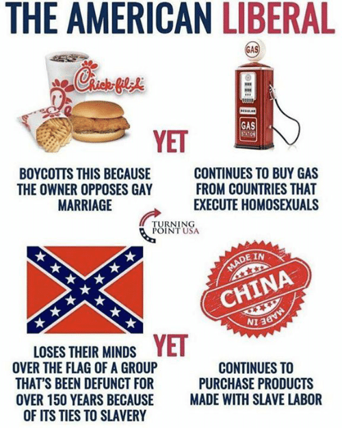 Marriage, Memes, and China: THE AMERICAN LIBERAL  RE  GAS  STATION  YET  BOYCOTTS THIS BECAUSE  THE OWNER OPPOSES GAY  MARRIAGE  CONTINUES TO BUY GAS  FROM COUNTRIES THAT  EXECUTE HOMOSEXUALS  URNINSA  E IN  CHINA  NIA  LOSES THEIR MINDS YET  OVER THE FLAG OF A GROUP  THAT'S BEEN DEFUNCT FOR  OVER 150 YEARS BECAUSE MADE WITH SLAVE LABOR  OF ITS TIES TO SLAVERY  CONTINUES TO  PURCHASE PRODUCTS