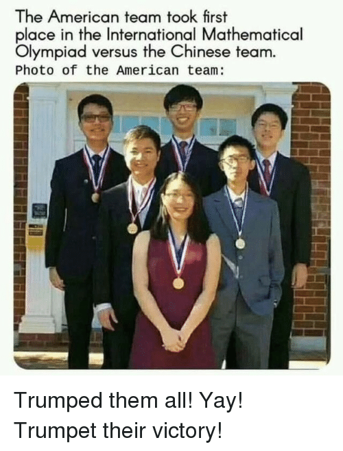 American, Chinese, and International: The American team took first  place in the International Mathematical  Olympiad versus the Chinese team  Photo of the American team: Trumped them all! Yay! Trumpet their victory!