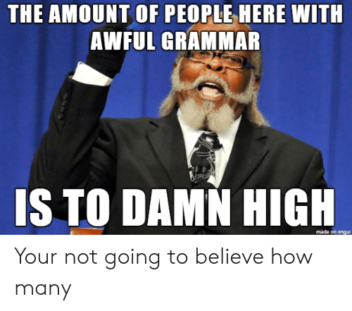 Imgur, How, and Grammar: THE AMOUNT OF PEOPLE HERE WITH  AWFUL GRAMMAR  IS TO DAMN HIGH  made on imgur Your not going to believe how many