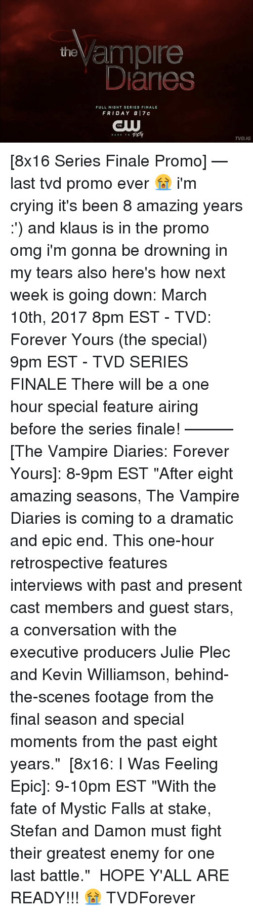 "Memes, Fate, and Mysticism: the  ample  Danes  FULL NIGHT SERIES FINALE  FRI DAY 8 17 c  THE  TEHY  DARE TO  TVD.IG [8x16 Series Finale Promo] — last tvd promo ever 😭 i'm crying it's been 8 amazing years :') and klaus is in the promo omg i'm gonna be drowning in my tears also here's how next week is going down: March 10th, 2017 8pm EST - TVD: Forever Yours (the special) 9pm EST - TVD SERIES FINALE There will be a one hour special feature airing before the series finale! ——— [The Vampire Diaries: Forever Yours]: 8-9pm EST ""After eight amazing seasons, The Vampire Diaries is coming to a dramatic and epic end. This one-hour retrospective features interviews with past and present cast members and guest stars, a conversation with the executive producers Julie Plec and Kevin Williamson, behind-the-scenes footage from the final season and special moments from the past eight years."" ⠀ [8x16: I Was Feeling Epic]: 9-10pm EST ""With the fate of Mystic Falls at stake, Stefan and Damon must fight their greatest enemy for one last battle."" ⠀ HOPE Y'ALL ARE READY!!! 😭 TVDForever"