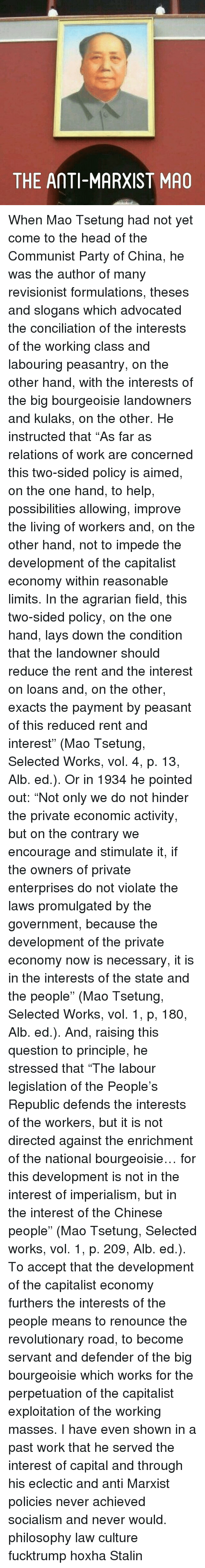 """Memes, Enterprise, and 🤖: THE AMTI-MARXIST MAO When Mao Tsetung had not yet come to the head of the Communist Party of China, he was the author of many revisionist formulations, theses and slogans which advocated the conciliation of the interests of the working class and labouring peasantry, on the other hand, with the interests of the big bourgeoisie landowners and kulaks, on the other. He instructed that """"As far as relations of work are concerned this two-sided policy is aimed, on the one hand, to help, possibilities allowing, improve the living of workers and, on the other hand, not to impede the development of the capitalist economy within reasonable limits. In the agrarian field, this two-sided policy, on the one hand, lays down the condition that the landowner should reduce the rent and the interest on loans and, on the other, exacts the payment by peasant of this reduced rent and interest"""" (Mao Tsetung, Selected Works, vol. 4, p. 13, Alb. ed.). Or in 1934 he pointed out: """"Not only we do not hinder the private economic activity, but on the contrary we encourage and stimulate it, if the owners of private enterprises do not violate the laws promulgated by the government, because the development of the private economy now is necessary, it is in the interests of the state and the people"""" (Mao Tsetung, Selected Works, vol. 1, p, 180, Alb. ed.). And, raising this question to principle, he stressed that """"The labour legislation of the People's Republic defends the interests of the workers, but it is not directed against the enrichment of the national bourgeoisie… for this development is not in the interest of imperialism, but in the interest of the Chinese people"""" (Mao Tsetung, Selected works, vol. 1, p. 209, Alb. ed.). To accept that the development of the capitalist economy furthers the interests of the people means to renounce the revolutionary road, to become servant and defender of the big bourgeoisie which works for the perpetuation of the capitalist exploitatio"""