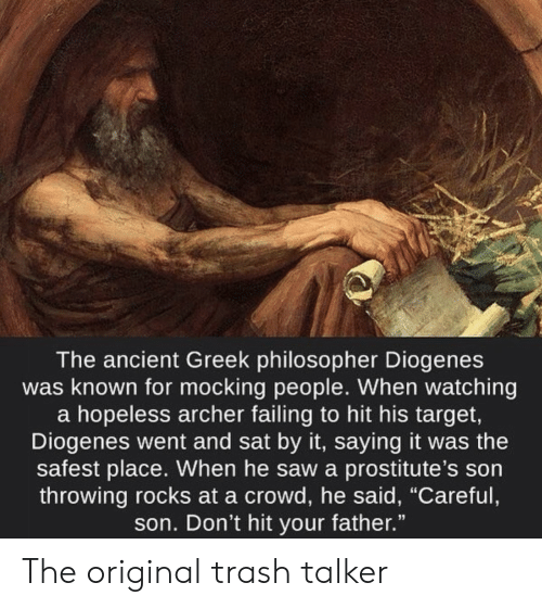 "Saw, Target, and Trash: The ancient Greek philosopher Diogenes  was known for mocking people. When watching  a hopeless archer failing to hit his target,  Diogenes went and sat by it, saying it was the  safest place. When he saw a prostitute's son  throwing rocks at a crowd, he said, ""Careful  son. Don't hit your father."" The original trash talker"