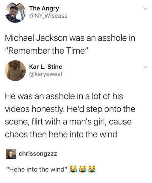 """Michael Jackson, Videos, and Girl: The Angry  @NY Wiseass  Michael Jackson was an asshole in  """"Remember the Time""""  Kar L. Stine  @karyewest  He was an asshole in a lot of his  videos honestly. He'd step onto the  scene, flirt with a man's girl, cause  chaos then hehe into the wind  chrissongzzz  """"Hehe into the wind""""愚愚愚"""