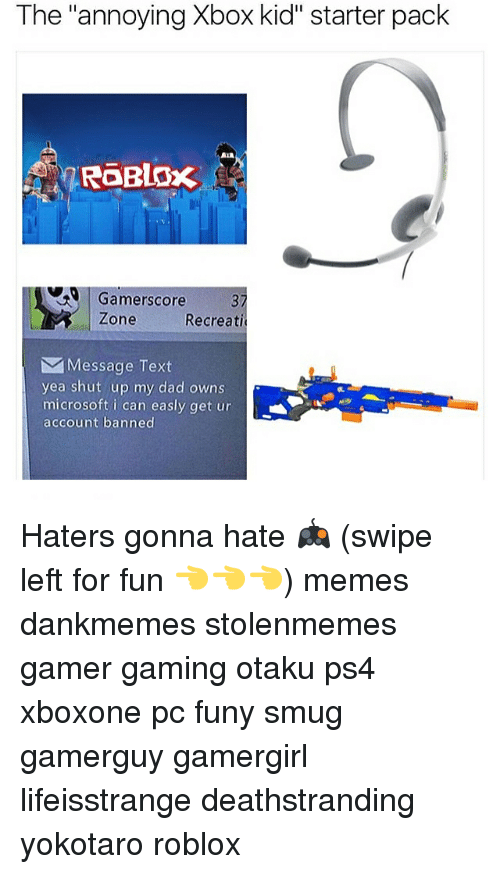 "Dad, Memes, and Microsoft: The annoying Xbox kid"" starter pack  RGERLOx  Gamerscore  Zone  Recreati  M Message Text  yea shut up my dad owns  microsoft i can easly get ur  account banned Haters gonna hate 🎮 (swipe left for fun 👈👈👈) memes dankmemes stolenmemes gamer gaming otaku ps4 xboxone pc funy smug gamerguy gamergirl lifeisstrange deathstranding yokotaro roblox"