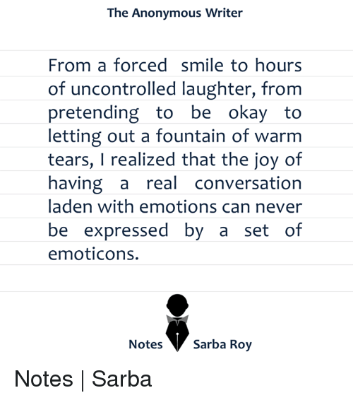 Memes, 🤖, and Emoticon: The Anonymous Writer  From a forced smile to hours  of uncontrolled laughter, from  pretending to be  okay to  letting out a fountain of warm  tears, I realized that the joy of  having a  real conversation  laden with emotions can never  be expressed by a set of  emoticons.  Notes  Sarba Roy Notes   Sarba